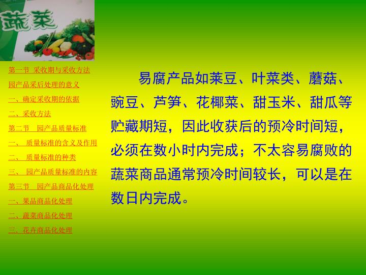 易腐产品如莱豆、叶菜类、蘑菇、豌豆、芦笋、花椰菜、甜玉米、甜瓜等贮藏期短,因此收获后的预冷时间短,必须在数小时内完成;不太容易腐败的蔬菜商品通常预冷时间较长,可以是在数日内完成。