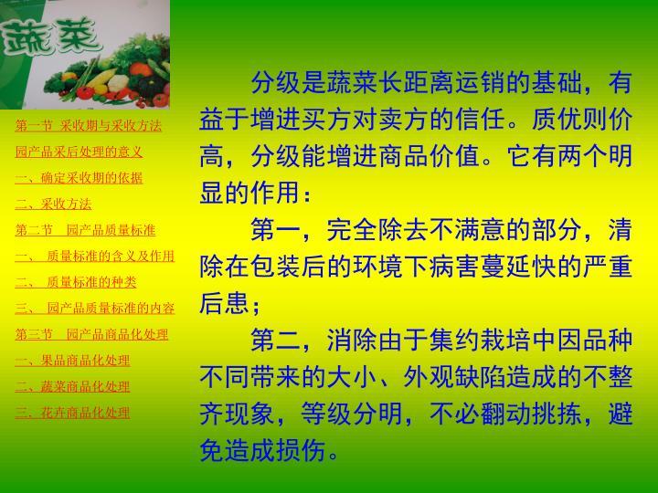 分级是蔬菜长距离运销的基础,有益于增进买方对卖方的信任。质优则价高,分级能增进商品价值。它有两个明显的作用: