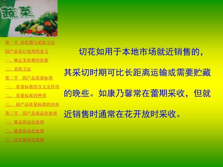 切花如用于本地市场就近销售的,其采切时期可比长距离运输或需要贮藏的晚些。如康乃馨常在蕾期采收,但就近销售时通常在花开放时采收。