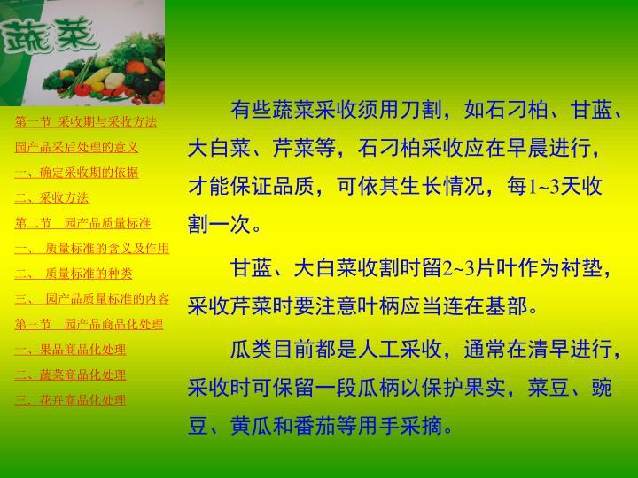 有些蔬菜采收须用刀割,如石刁柏、甘蓝、大白菜、芹菜等,石刁柏采收应在早晨进行,才能保证品质,可依其生长情况,每