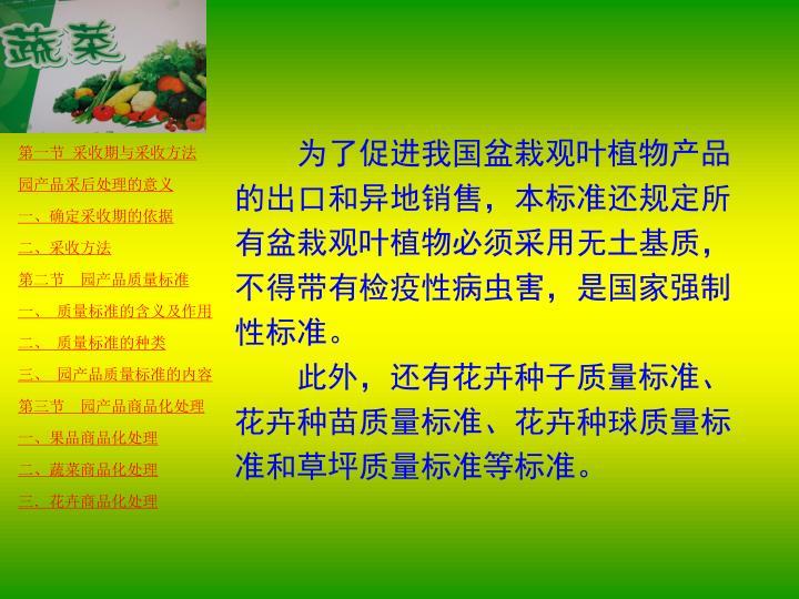 为了促进我国盆栽观叶植物产品的出口和异地销售,本标准还规定所有盆栽观叶植物必须采用无土基质,不得带有检疫性病虫害,是国家强制性标准。