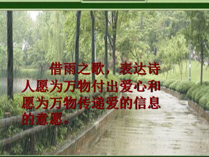 借雨之歌,表达诗人愿为万物付出爱心和愿为万物传递爱的信息的意愿。