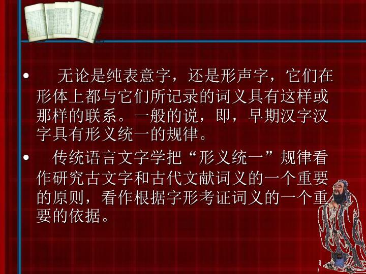 无论是纯表意字,还是形声字,它们在形体上都与它们所记录的词义具有这样或那样的联系。一般的说,即,早期汉字汉字具有形义统一的规律。