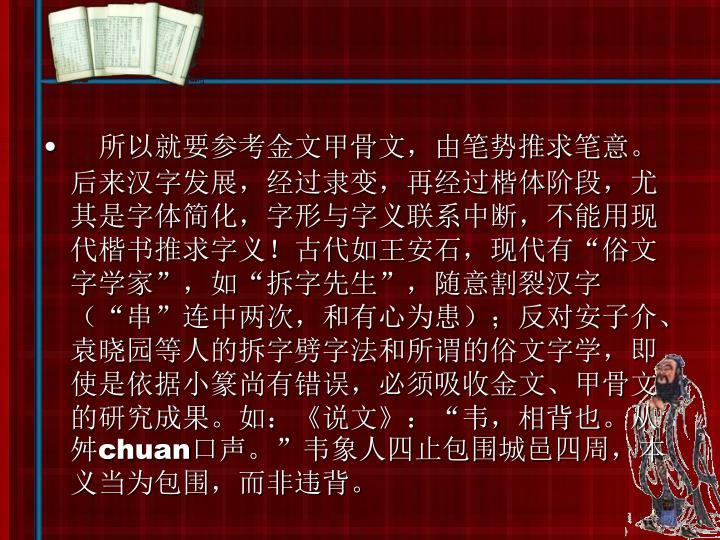 所以就要参考金文甲骨文,由笔势推求笔意。后来汉字发展,经过隶变,再经过楷体阶段,尤其是字体简化,字形与字义联系中断,不能用现代楷书推求字义!古代如王安石,现代有