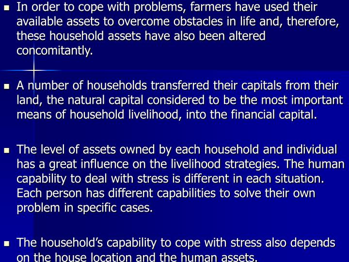 In order to cope with problems, farmers have used their available assets to overcome obstacles in life and, therefore, these household assets have also been altered concomitantly.