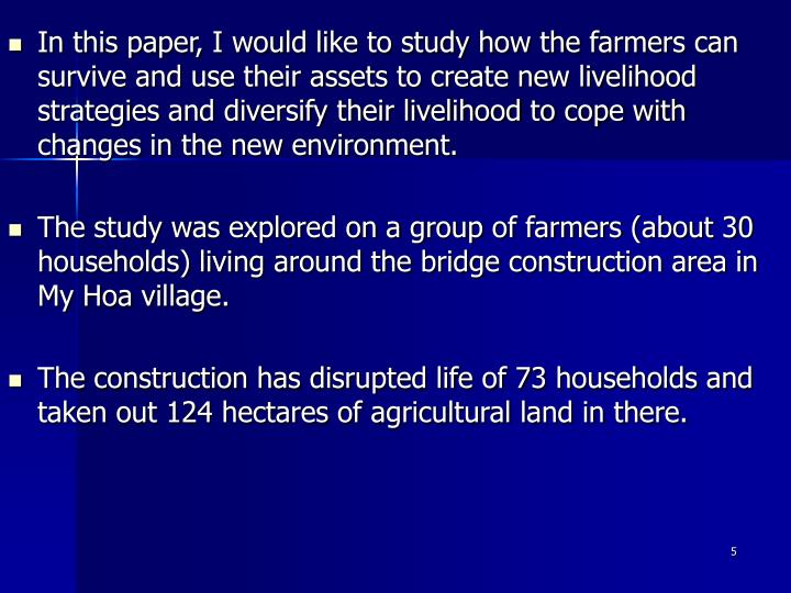 In this paper, I would like to study how the farmers can survive and use their assets to create new livelihood strategies and diversify their livelihood to cope with changes in the new environment.