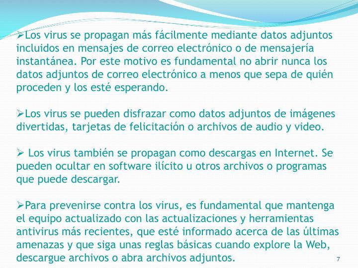 Los virus se propagan más fácilmente mediante datos adjuntos incluidos en mensajes de correo electrónico o de mensajería instantánea. Por este motivo es fundamental no abrir nunca los datos adjuntos de correo electrónico a menos que sepa de quién proceden y los esté esperando.