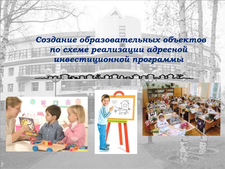 Создание образовательных объектов по схеме реализации адресной инвестиционной программы