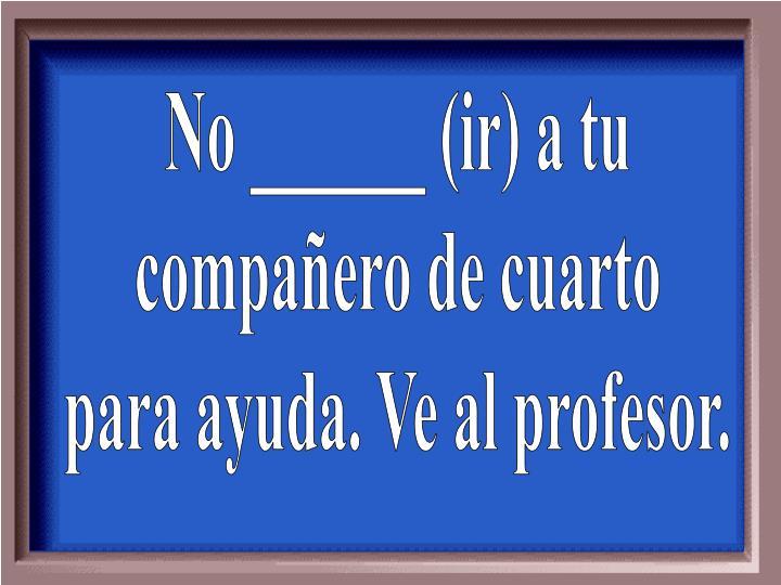 No ______ (ir) a tu