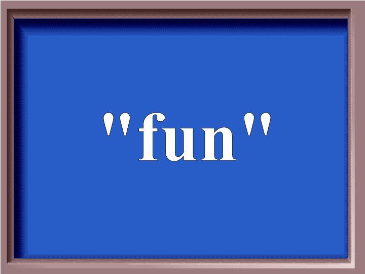 """""""fun"""""""