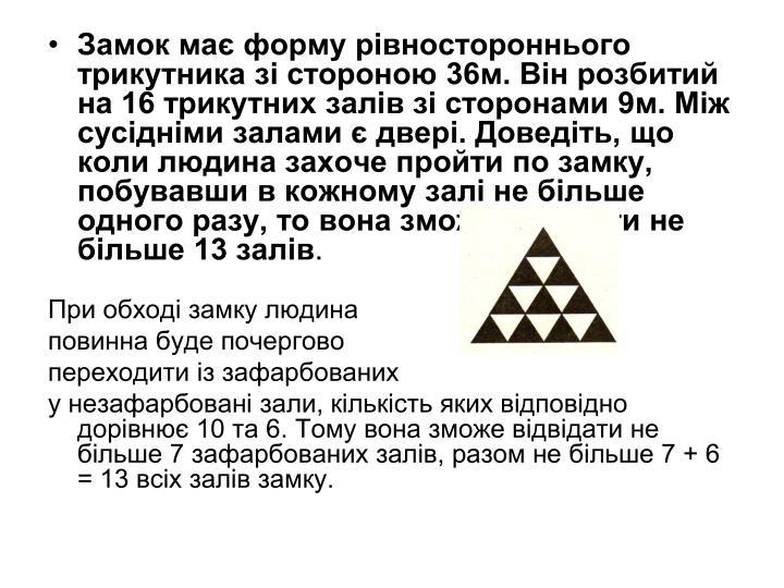 Замок має форму рівностороннього трикутника зі стороною 36м. Він розбитий на 16 трикутних залів зі сторонами 9м. Між сусідніми залами є двері. Доведіть, що коли людина захоче пройти по замку, побувавши в кожному залі не більше одного разу, то вона зможе оглянути не більше 13 залів