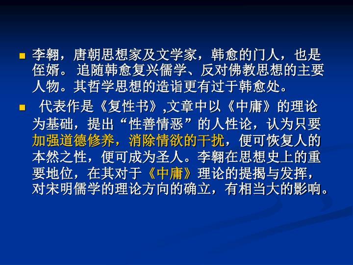 李翱,唐朝思想家及文学家,韩愈的门人,也是侄婿。 追随韩愈复兴儒学、反对佛教思想的主要人物。其哲学思想的造诣更有过于韩愈处。