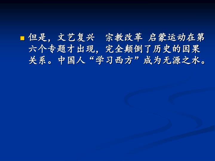 """但是,文艺复兴  宗教改革 启蒙运动在第六个专题才出现,完全颠倒了历史的因果关系。中国人""""学习西方""""成为无源之水。"""