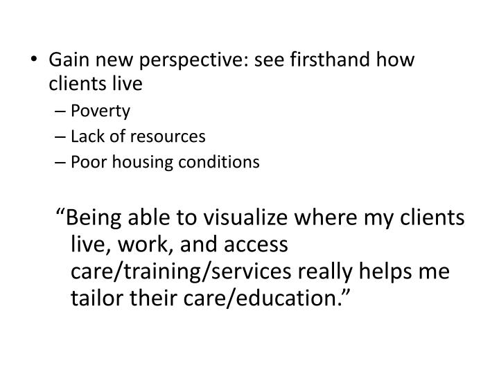 Gain new perspective: see firsthand how clients live