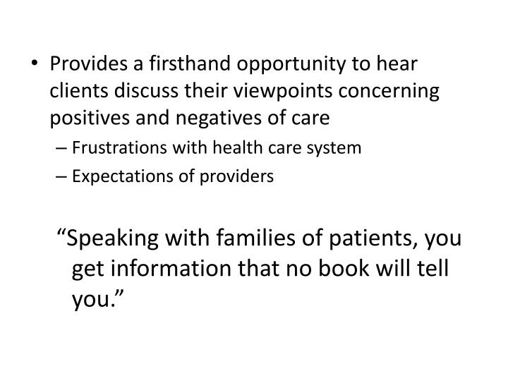 Provides a firsthand opportunity to hear clients discuss their viewpoints concerning positives and negatives of care