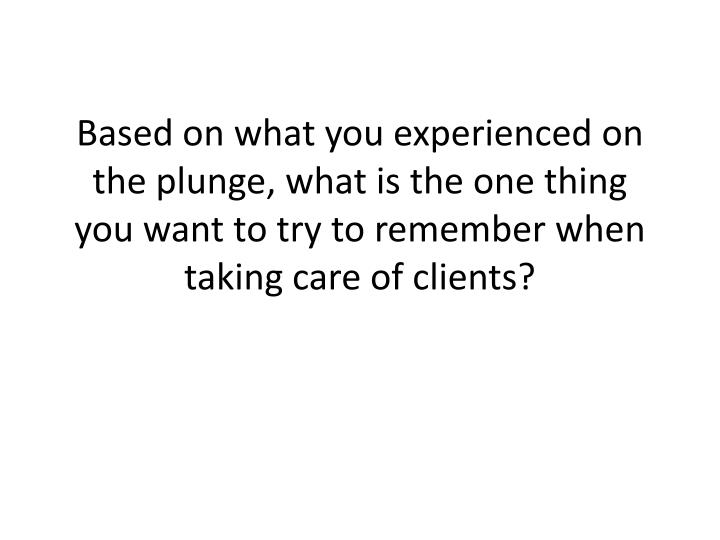 Based on what you experienced on the plunge, what is the one thing you want to try to remember when taking care of clients?