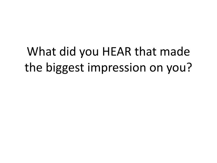 What did you HEAR that made the biggest impression on you?