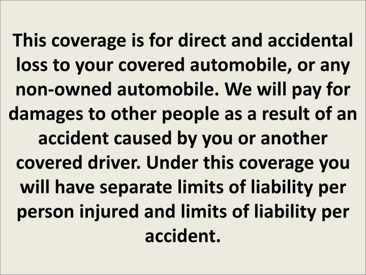 This coverage is for direct and accidental loss to your covered automobile, or any non-owned automob...