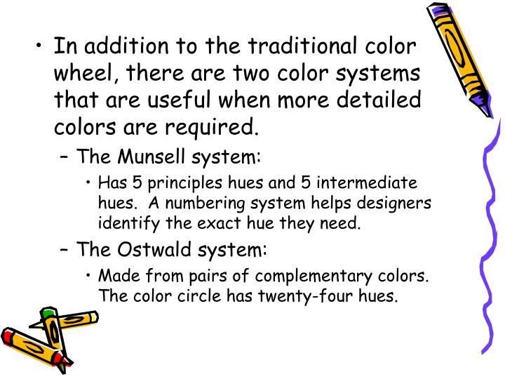 In addition to the traditional color wheel, there are two color systems that are useful when more detailed colors are required.