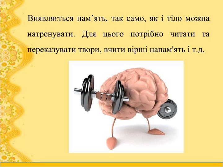 Виявляється пам'ять, так само, як і тіло можна натренувати. Для цього потрібно читати та переказувати твори, вчити вірші напам'ять і т.д.