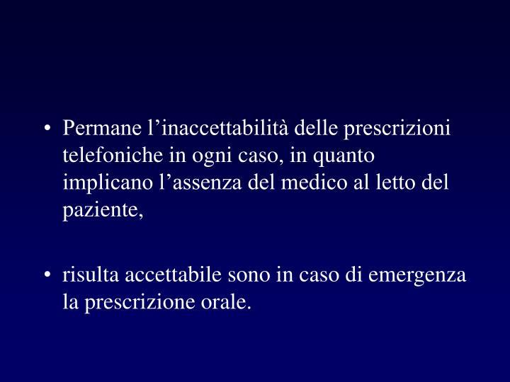 Permane l'inaccettabilità delle prescrizioni telefoniche in ogni caso, in quanto implicano l'assenza del medico al letto del paziente,