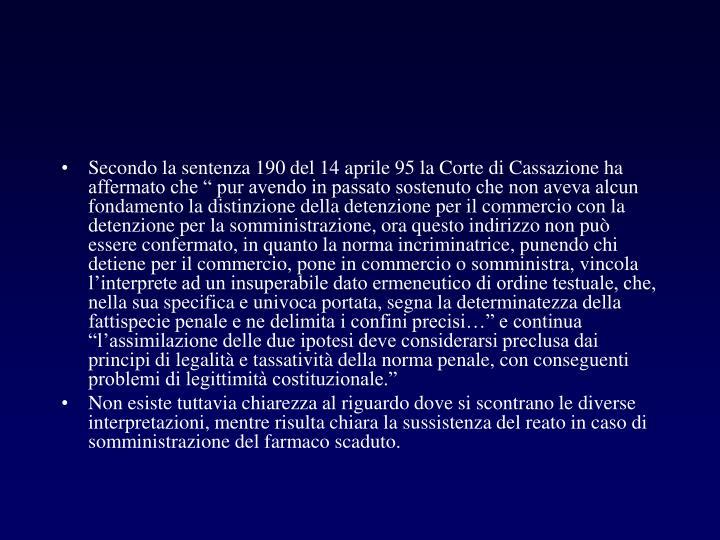 """Secondo la sentenza 190 del 14 aprile 95 la Corte di Cassazione ha affermato che """" pur avendo in passato sostenuto che non aveva alcun fondamento la distinzione della detenzione per il commercio con la detenzione per la somministrazione, ora questo indirizzo non può essere confermato, in quanto la norma incriminatrice, punendo chi detiene per il commercio, pone in commercio o somministra, vincola l'interprete ad un insuperabile dato ermeneutico di ordine testuale, che, nella sua specifica e univoca portata, segna la determinatezza della fattispecie penale e ne delimita i confini precisi…"""" e continua """"l'assimilazione delle due ipotesi deve considerarsi preclusa dai principi di legalità e tassatività della norma penale, con conseguenti problemi di legittimità costituzionale."""""""