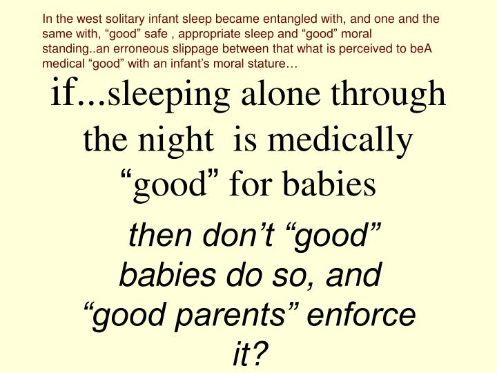 """In the west solitary infant sleep became entangled with, and one and the same with, """"good"""" safe , appropriate sleep and """"good"""" moral standing..an erroneous slippage between that what is perceived to beA medical """"good"""" with an infant's moral stature…"""
