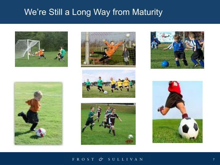 We're Still a Long Way from Maturity