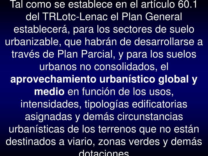 Tal como se establece en el artículo 60.1 del TRLotc-Lenac el Plan General establecerá, para los sectores de suelo urbanizable, que habrán de desarrollarse a través de Plan Parcial, y para los suelos urbanos no consolidados, el