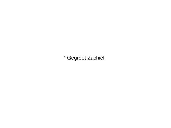 """ Gegroet Zachiël."