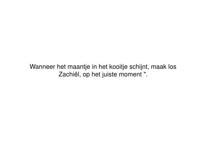 """Wanneer het maantje in het kooitje schijnt, maak los Zachiël, op het juiste moment """"."""