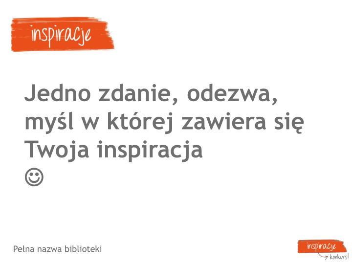 Jedno zdanie, odezwa, myśl w której zawiera się Twoja inspiracja