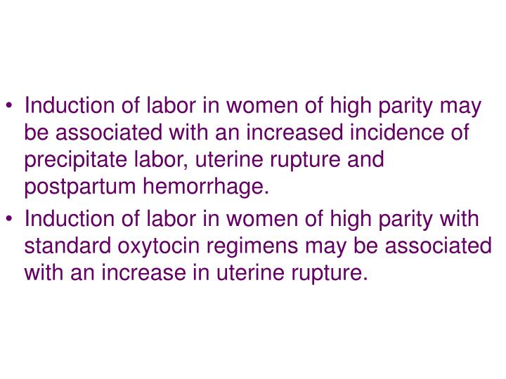 Induction of labor in women of high parity may be associated with an increased incidence of precipitate labor, uterine rupture and postpartum hemorrhage.