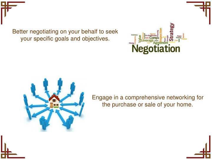Better negotiating on your behalf to seek your specific goals and objectives.