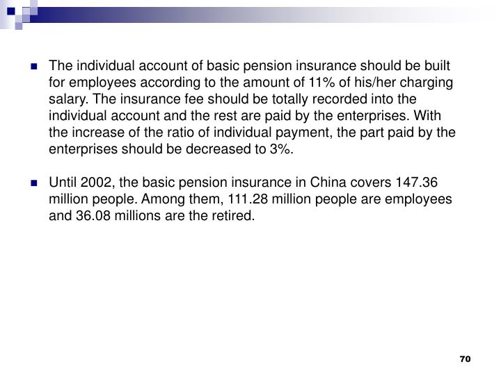 The individual account of basic pension insurance should be built for employees according to the amount of 11% of his/her charging salary. The insurance fee should be totally recorded into the individual account and the rest are paid by the enterprises. With the increase of the ratio of individual payment, the part paid by the enterprises should be decreased to 3%.