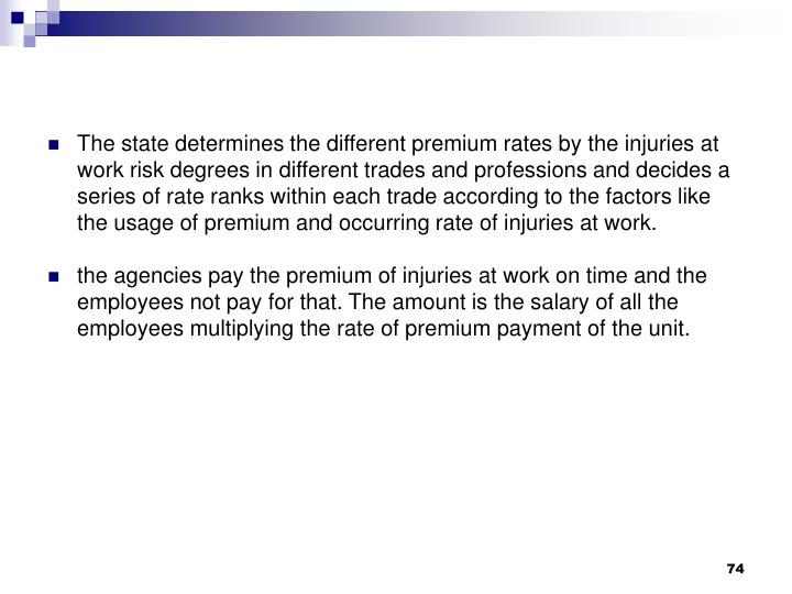 The state determines the different premium rates by the injuries at work risk degrees in different trades and professions and decides a series of rate ranks within each trade according to the factors like the usage of premium and occurring rate of injuries at work.