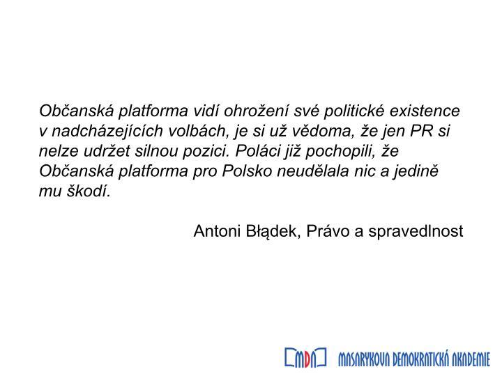 Občanská platforma vidí ohrožení své politické existence v nadcházejících volbách, je si už vědoma, že jen PR si nelze udržet silnou pozici. Poláci již pochopili, že Občanská platforma pro Polsko neudělala nic a jedině mu škodí.