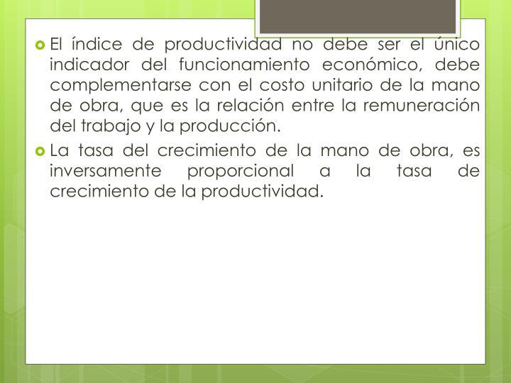 El índice de productividad no debe ser el único indicador del funcionamiento económico, debe complementarse con el costo unitario de la mano de obra, que es la relación entre la remuneración del trabajo y la producción.