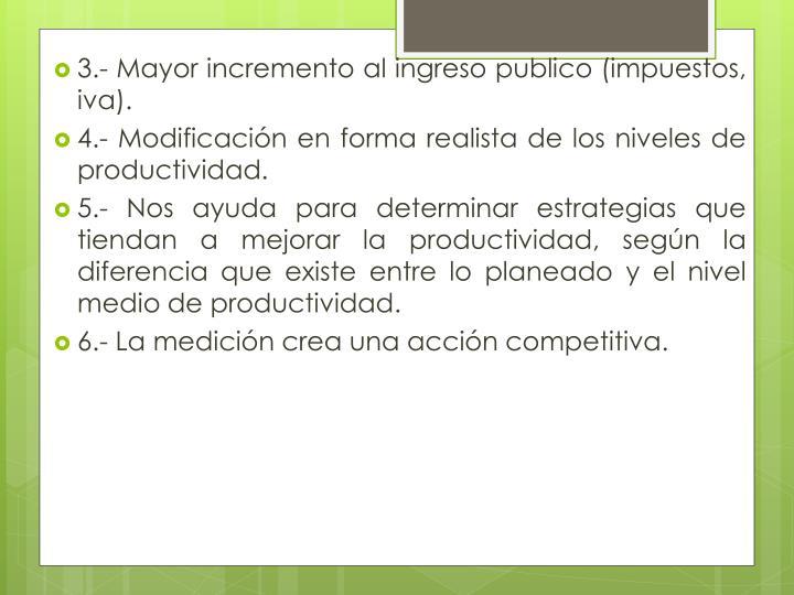 3.- Mayor incremento al ingreso publico (impuestos,