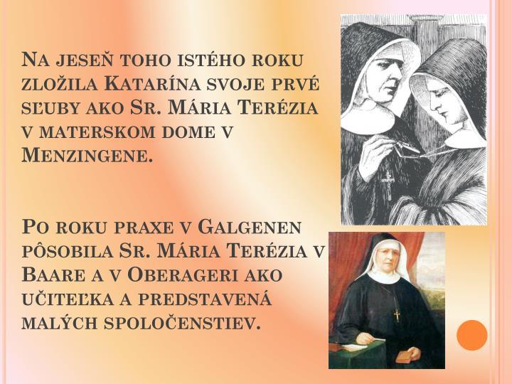 Na jese toho istho roku zloila Katarna svoje prv suby ako Sr. Mria Terzia v materskom dome v Menzingene.