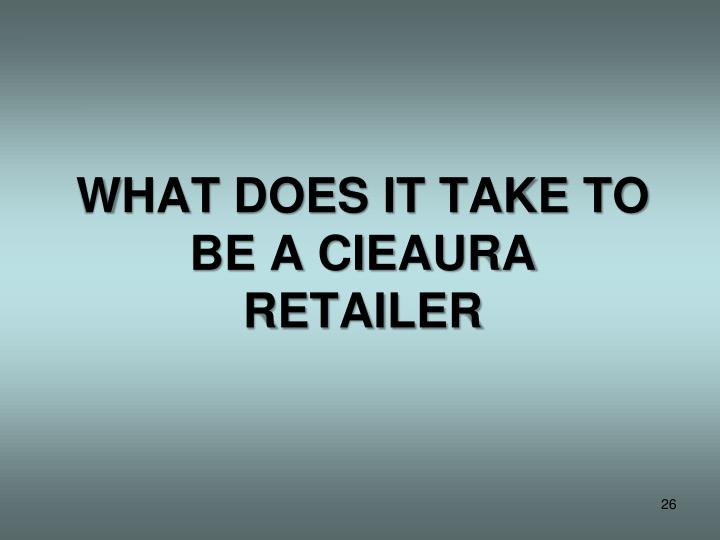 WHAT DOES IT TAKE TO BE A CIEAURA RETAILER
