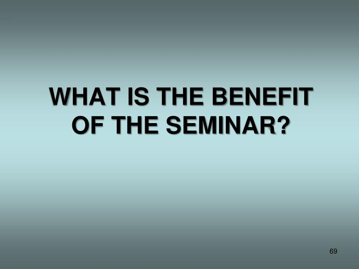 WHAT IS THE BENEFIT OF THE SEMINAR?