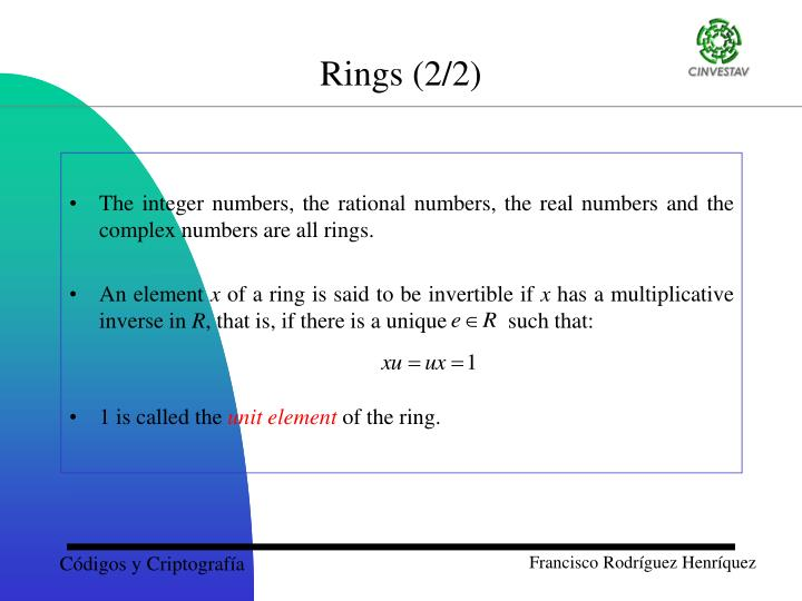 The integer numbers, the rational numbers, the real numbers and the complex numbers are all rings.