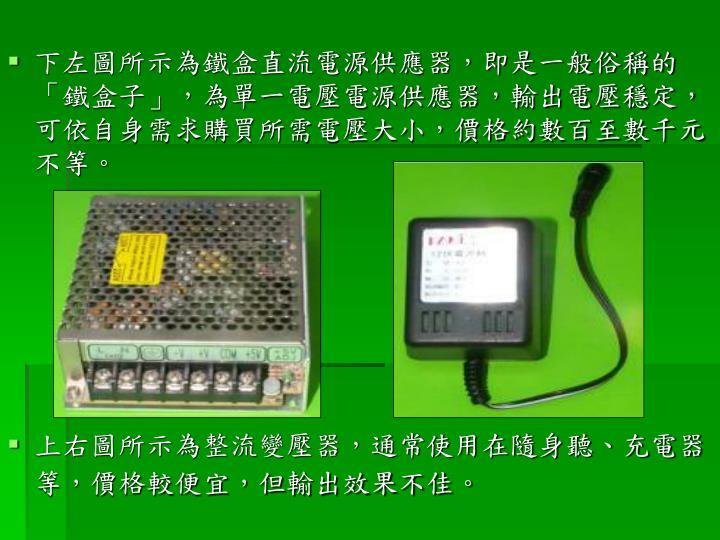 下左圖所示為鐵盒直流電源供應器,即是一般俗稱的「鐵盒子」,為單一電壓電源供應器,輸出電壓穩定,可依自身需求購買所需電壓大小,價格約數百至數千元不等。