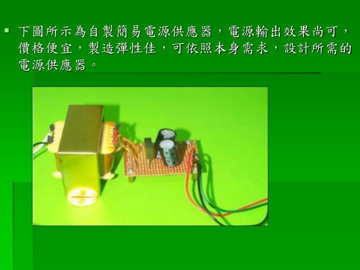 下圖所示為自製簡易電源供應器,電源輸出效果尚可,價格便宜,製造彈性佳,可依照本身需求,設計所需的電源供應器。