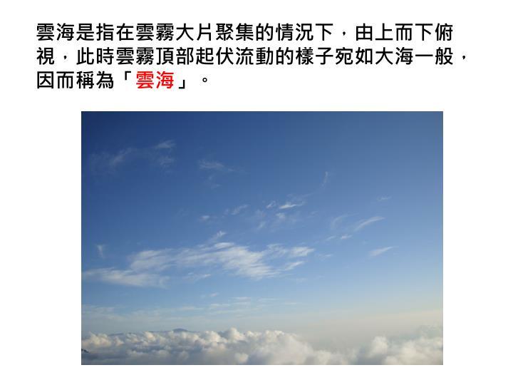 雲海是指在雲霧大片聚集的情況下,由上而下俯視,此時雲霧頂部起伏流動的樣子宛如大海一般,因而稱為「