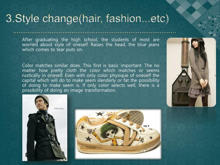 3.Style change(hair, fashion...etc)