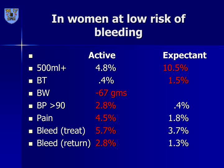 In women at low risk of bleeding