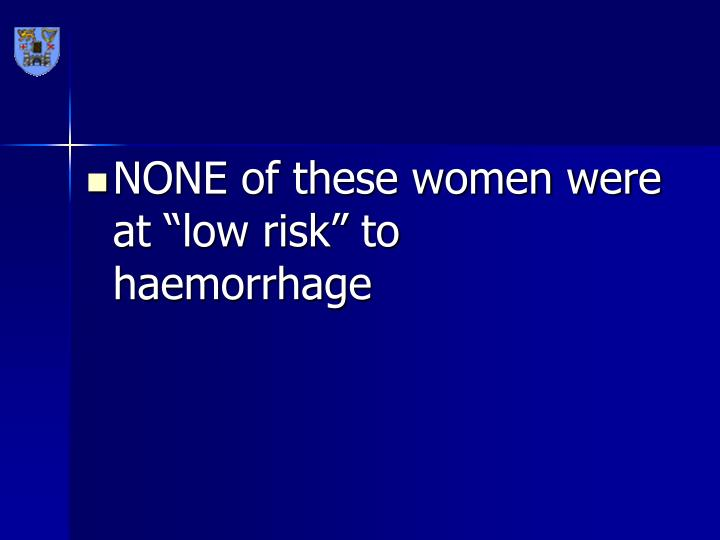 "NONE of these women were at ""low risk"" to haemorrhage"