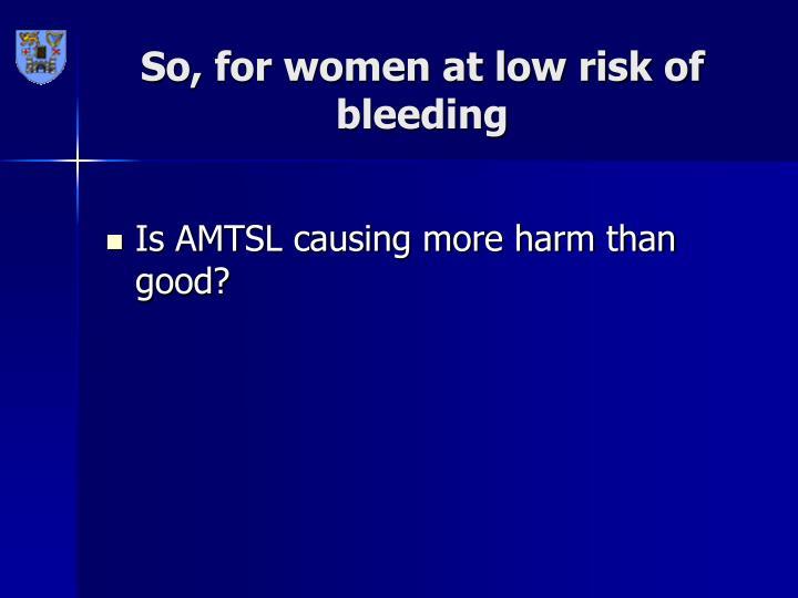 So, for women at low risk of bleeding